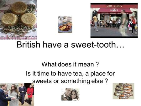 British have a sweet-tooth… What does it mean ? Is it time to have tea, a place for sweets or something else ?