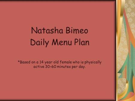 Natasha Bimeo Daily Menu Plan *Based on a 14 year old female who is physically active 30-60 minutes per day.