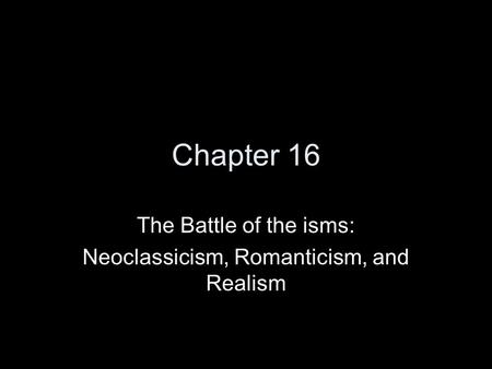 Chapter 16 The Battle of the isms: Neoclassicism, Romanticism, and Realism.