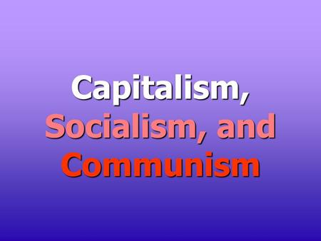 "Capitalism, Socialism, and Communism. Capitalism ""It is not from the benevolence of the butcher, the brewer, or the baker that we expect our dinner, but."