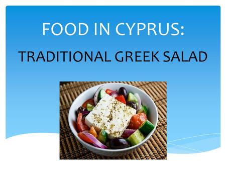 FOOD IN CYPRUS: TRADITIONAL GREEK SALAD. RECIPE Ingredients: tomatoes green pepper cucumber onion olives feta cheese oregano salt olive oil lemon (if.