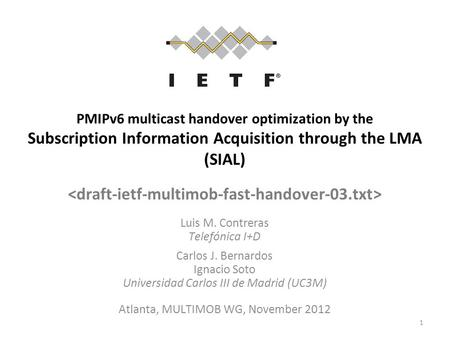 PMIPv6 multicast handover optimization by the Subscription Information Acquisition through the LMA (SIAL) Luis M. Contreras Telefónica I+D Carlos J. Bernardos.