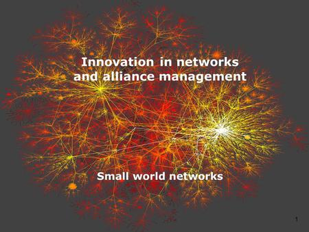1 Innovation in networks and alliance management Small world networks.