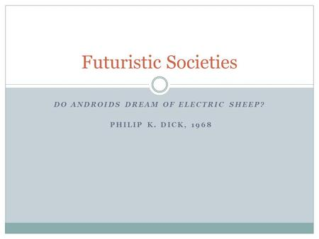 DO ANDROIDS DREAM OF ELECTRIC SHEEP? PHILIP K. DICK, 1968 Futuristic Societies.