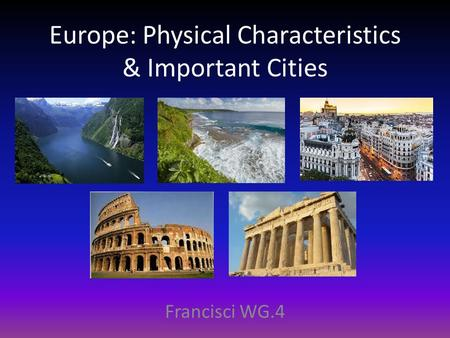 Europe: Physical Characteristics & Important Cities Francisci WG.4.