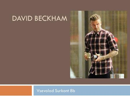 DAVID BECKHAM Vsevolod Surkont 8b. Synopsis  Soccer star David Beckham was born on May 2, 1975, in London, England. A phenom almost from the moment he.