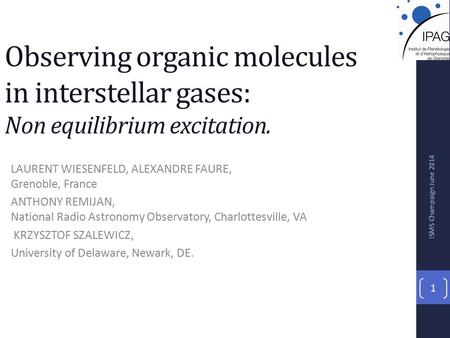 Observing organic molecules in interstellar gases: Non equilibrium excitation. LAURENT WIESENFELD, ALEXANDRE FAURE, Grenoble, France ANTHONY REMIJAN, National.