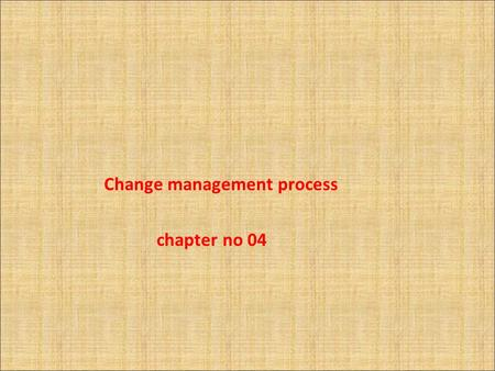 Change management process chapter no 04 Change management process The change management process focuses on four stages: - Prepare - Design - Execute.
