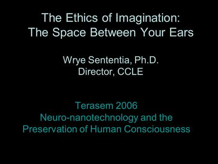 The Ethics of Imagination: The Space Between Your Ears Wrye Sententia, Ph.D. Director, CCLE Terasem 2006 Neuro-nanotechnology and the Preservation of Human.