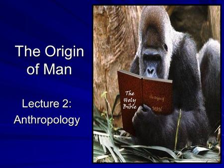 The Origin of Man Lecture 2: Anthropology The Holy Bible.