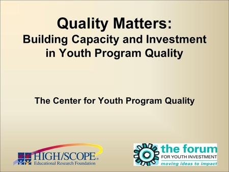1 Quality Matters: Building Capacity and Investment in Youth Program Quality The Center for Youth Program Quality.