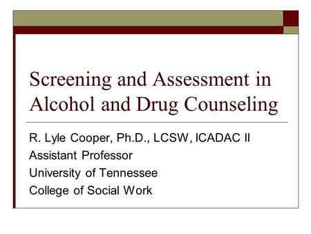 Screening and Assessment in Alcohol and Drug Counseling R. Lyle Cooper, Ph.D., LCSW, ICADAC II Assistant Professor University of Tennessee College of Social.