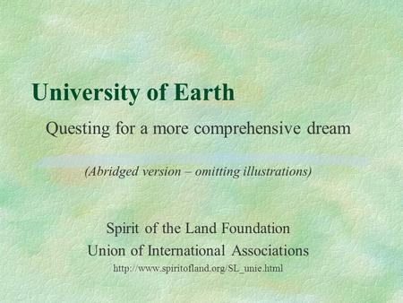 University of Earth Questing for a more comprehensive dream (Abridged version – omitting illustrations) Spirit of the Land Foundation Union of International.