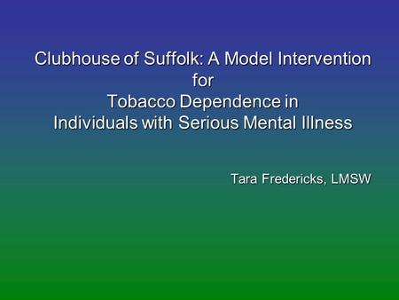Clubhouse of Suffolk: A Model Intervention for Tobacco Dependence in Individuals with Serious Mental Illness Tara Fredericks, LMSW.
