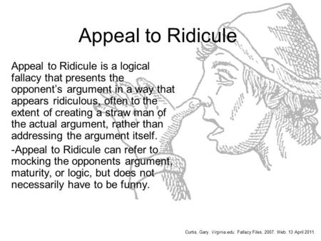 Appeal to Ridicule Appeal to Ridicule is a logical fallacy that presents the opponent's argument in a way that appears ridiculous, often to the extent.
