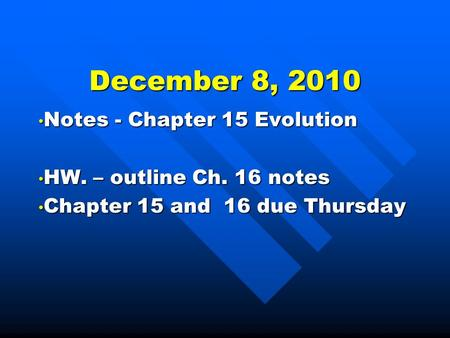 December 8, 2010 Notes - Chapter 15 Evolution Notes - Chapter 15 Evolution HW. – outline Ch. 16 notes HW. – outline Ch. 16 notes Chapter 15 and 16 due.