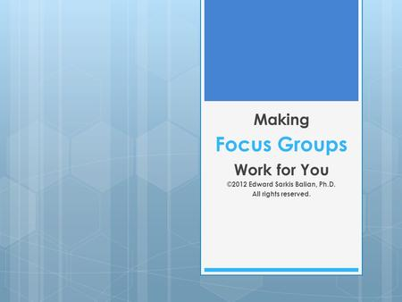 Focus Groups Making Work for You ©2012 Edward Sarkis Balian, Ph.D. All rights reserved.
