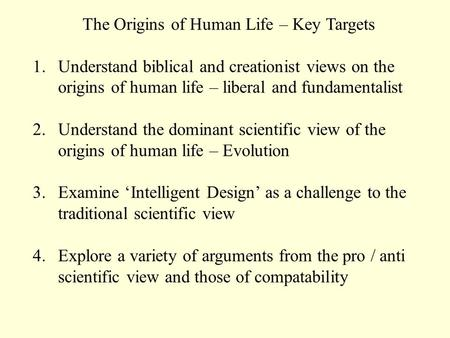 The Origins of Human Life – Key Targets 1.Understand biblical and creationist views on the origins of human life – liberal and fundamentalist 2.Understand.