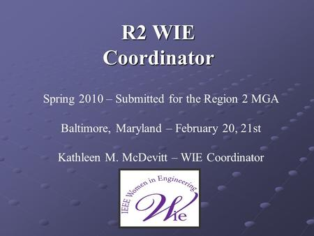 R2 WIE Coordinator Spring 2010 – Submitted for the Region 2 MGA Baltimore, Maryland – February 20, 21st Kathleen M. McDevitt – WIE Coordinator.