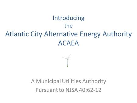 Introducing the Atlantic City Alternative Energy Authority ACAEA A Municipal Utilities Authority Pursuant to NJSA 40:62-12.