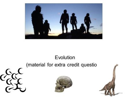 EVOLUTION Evolution (material for extra credit questions)