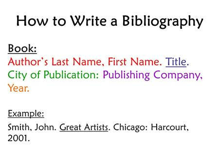 How to Write a Bibliography Book: Author's Last Name, First Name. Title. City of Publication: Publishing Company, Year. Example: Smith, John. Great Artists.