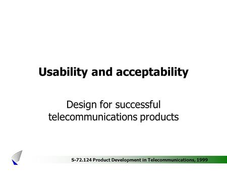 S-72.124 Product Development in Telecommunications, 1999 Usability and acceptability Design for successful telecommunications products.