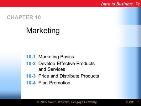 Intro to Business, 7e © 2009 South-Western, Cengage Learning SLIDE1 CHAPTER 10 10-1 10-1Marketing Basics 10-2 10-2Develop Effective Products and Services.