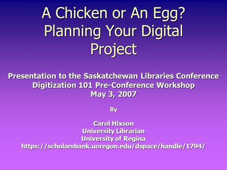 A Chicken or An Egg? Planning Your Digital Project Presentation to the Saskatchewan Libraries Conference Digitization 101 Pre-Conference Workshop May 3,