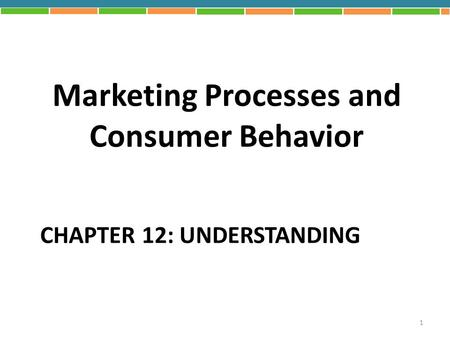 CHAPTER 12: UNDERSTANDING <strong>Marketing</strong> Processes and Consumer Behavior 1.