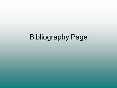 Bibliography Page. What is it? A bibliography is a list of the sources you used to get information for your research You will find it easier to prepare.