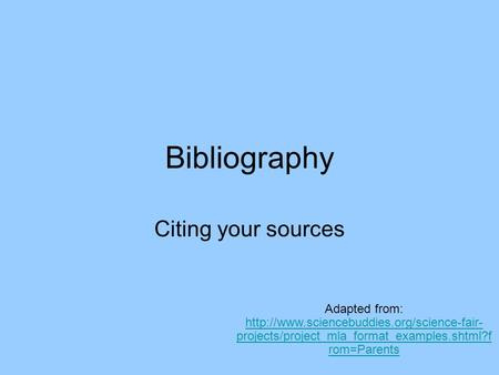 Bibliography Citing your sources Adapted from:  projects/project_mla_format_examples.shtml?f rom=Parents