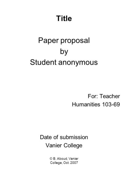 © B. Aboud, Vanier College, Oct. 2007 Title Paper proposal by Student anonymous For: Teacher Humanities 103-69 Date of submission Vanier College.
