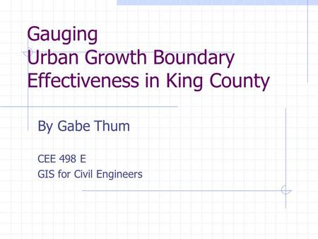 Gauging Urban Growth Boundary Effectiveness in King County By Gabe Thum CEE 498 E GIS for Civil Engineers.