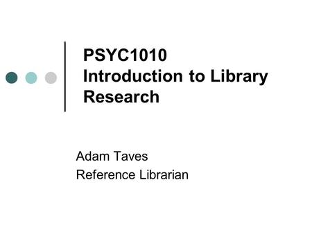 PSYC1010 Introduction to Library Research Adam Taves Reference Librarian.