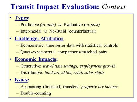 Transit Impact Evaluation: Context Types: –Predictive (ex ante) vs. Evaluative (ex post) –Inter-modal vs. No-Build (counterfactual) Challenge: Attribution.