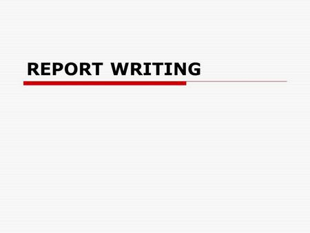 REPORT WRITING. A report should be... ACCURATE  true facts, precise wording, supporting data, reference to sources CONCISE  all the important ideas.