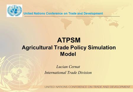 ATPSM Agricultural Trade Policy Simulation Model Lucian Cernat International Trade Division United Nations Conference on Trade and Development.