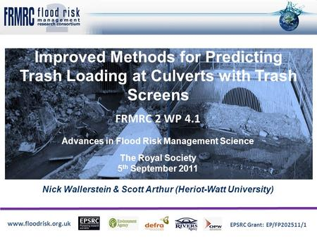 Www.floodrisk.org.uk EPSRC Grant: EP/FP202511/1 Improved Methods for Predicting Trash Loading at Culverts with Trash Screens Nick Wallerstein & Scott Arthur.