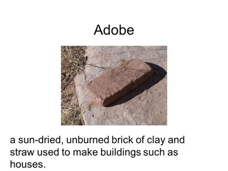 Adobe a sun-dried, unburned brick of clay and straw used to make buildings such as houses.