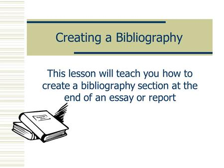 Creating a Bibliography This lesson will teach you how to create a bibliography section at the end of an essay or report.