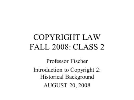 COPYRIGHT LAW FALL 2008: CLASS 2 Professor Fischer Introduction to Copyright 2: Historical Background AUGUST 20, 2008.