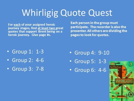 Whirligig Quote Quest For each of your assigned heroic journey stages, find at least two great quotes that support Brent being on a heroic journey. Give.