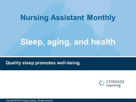 Nursing Assistant Monthly Copyright © 2014 Cengage Learning. All rights reserved. Quality sleep promotes well-being. Sleep, aging, and health.