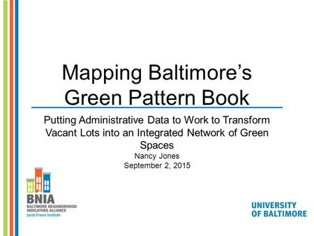Mapping Baltimore's Green Pattern Book Putting Administrative Data to Work to Transform Vacant Lots into an Integrated Network of Green Spaces Nancy Jones.