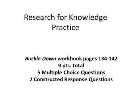 Research for Knowledge Practice Buckle Down workbook pages 134-142 9 pts. total 5 Multiple Choice Questions 2 Constructed Response Questions.