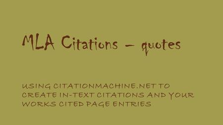 MLA Citations – quotes USING CITATIONMACHINE.NET TO CREATE IN-TEXT CITATIONS AND YOUR WORKS CITED PAGE ENTRIES.