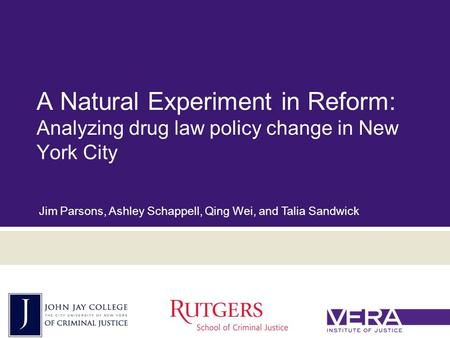 Slide 1 October 18, 2015 A Natural Experiment in Reform: Analyzing drug law policy change in New York City Jim Parsons, Ashley Schappell, Qing Wei, and.