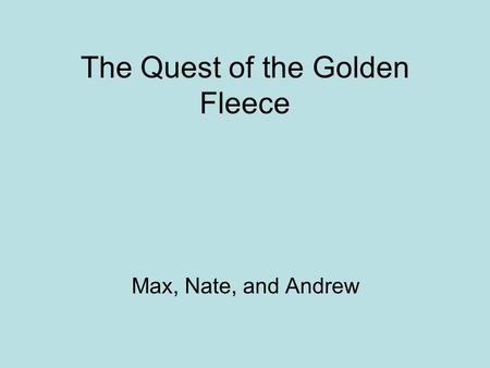 The Quest of the Golden Fleece Max, Nate, and Andrew.