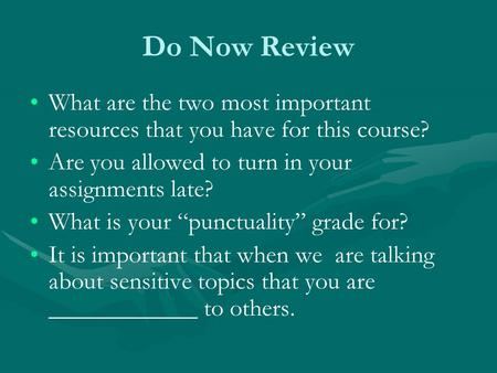 "Do Now Review What are the two most important resources that you have for this course? Are you allowed to turn in your assignments late? What is your ""punctuality"""